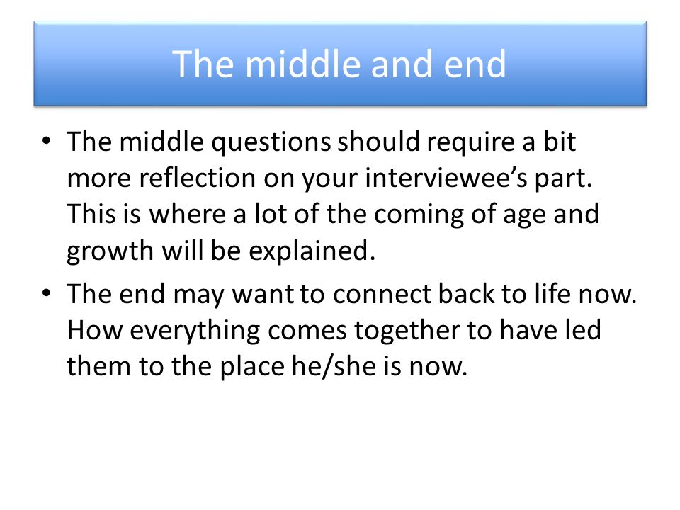 The middle and end The middle questions should require a bit more reflection on your interviewee's part. This is where a lot of the coming of age and