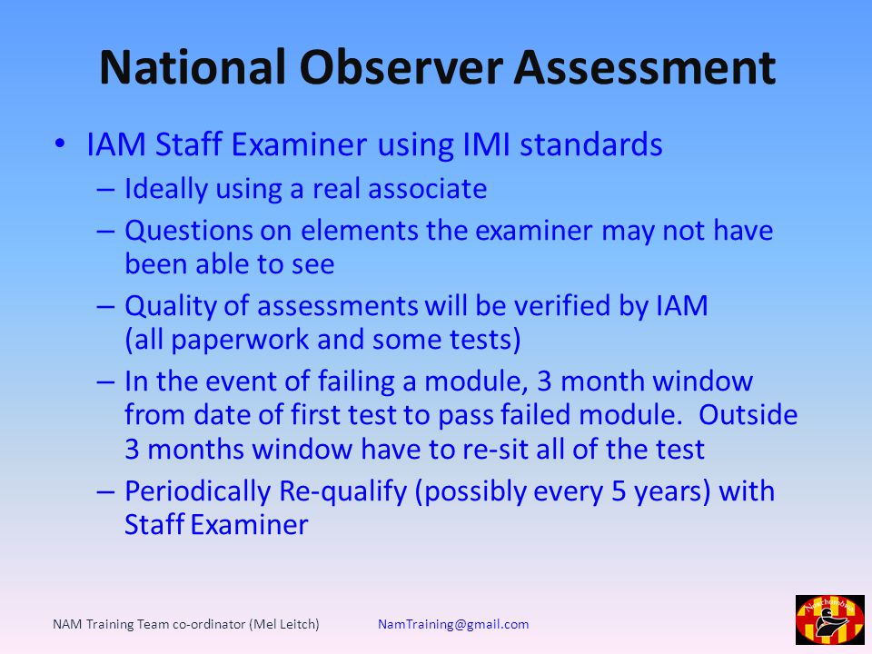 National Observer Assessment IAM Staff Examiner using IMI standards – Ideally using a real associate – Questions on elements the examiner may not have been able to see – Quality of assessments will be verified by IAM (all paperwork and some tests) – In the event of failing a module, 3 month window from date of first test to pass failed module.
