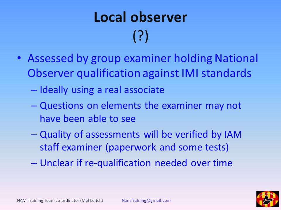 Local observer ( ) Assessed by group examiner holding National Observer qualification against IMI standards – Ideally using a real associate – Questions on elements the examiner may not have been able to see – Quality of assessments will be verified by IAM staff examiner (paperwork and some tests) – Unclear if re-qualification needed over time NAM Training Team co-ordinator (Mel Leitch) NamTraining@gmail.com