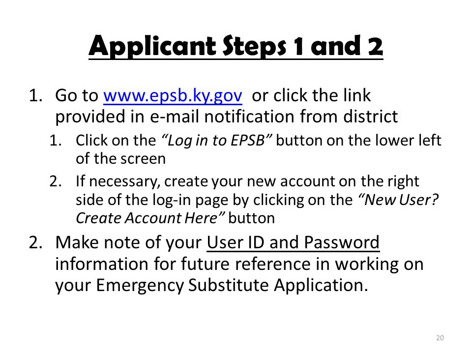 "Applicant Steps 1 and 2 1.Go to www.epsb.ky.gov or click the link provided in e-mail notification from districtwww.epsb.ky.gov 1.Click on the ""Log in"