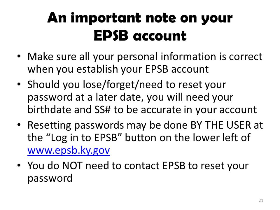 An important note on your EPSB account Make sure all your personal information is correct when you establish your EPSB account Should you lose/forget/