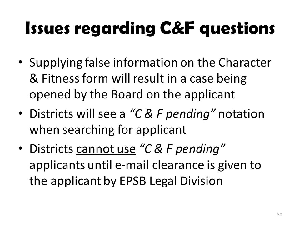 Issues regarding C&F questions Supplying false information on the Character & Fitness form will result in a case being opened by the Board on the appl
