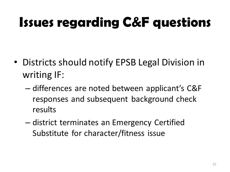 Issues regarding C&F questions Districts should notify EPSB Legal Division in writing IF: – differences are noted between applicant's C&F responses an