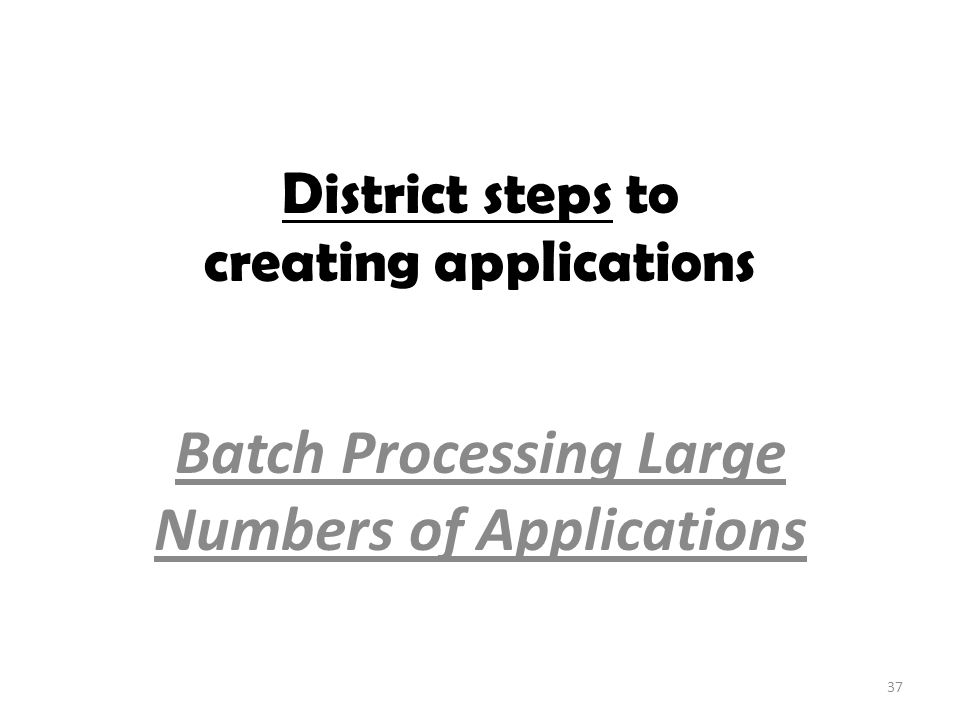 District steps to creating applications Batch Processing Large Numbers of Applications 37