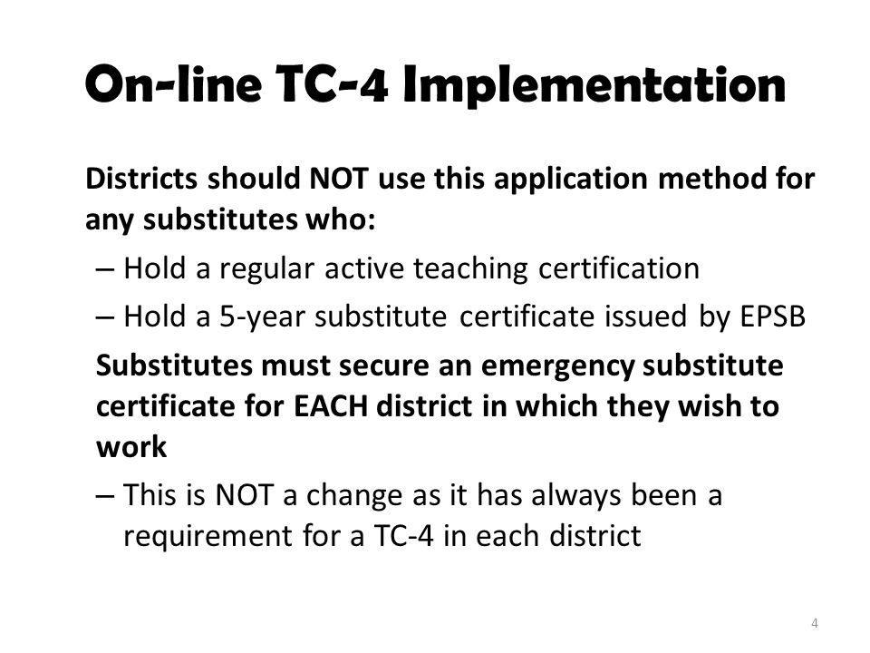 On-line TC-4 Implementation Districts should NOT use this application method for any substitutes who: – Hold a regular active teaching certification –