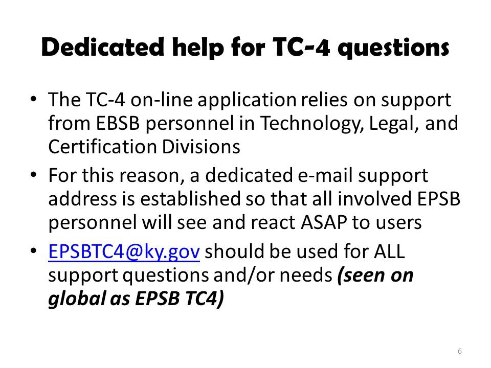 Dedicated help for TC-4 questions The TC-4 on-line application relies on support from EBSB personnel in Technology, Legal, and Certification Divisions For this reason, a dedicated e-mail support address is established so that all involved EPSB personnel will see and react ASAP to users EPSBTC4@ky.gov should be used for ALL support questions and/or needs (seen on global as EPSB TC4) EPSBTC4@ky.gov 6