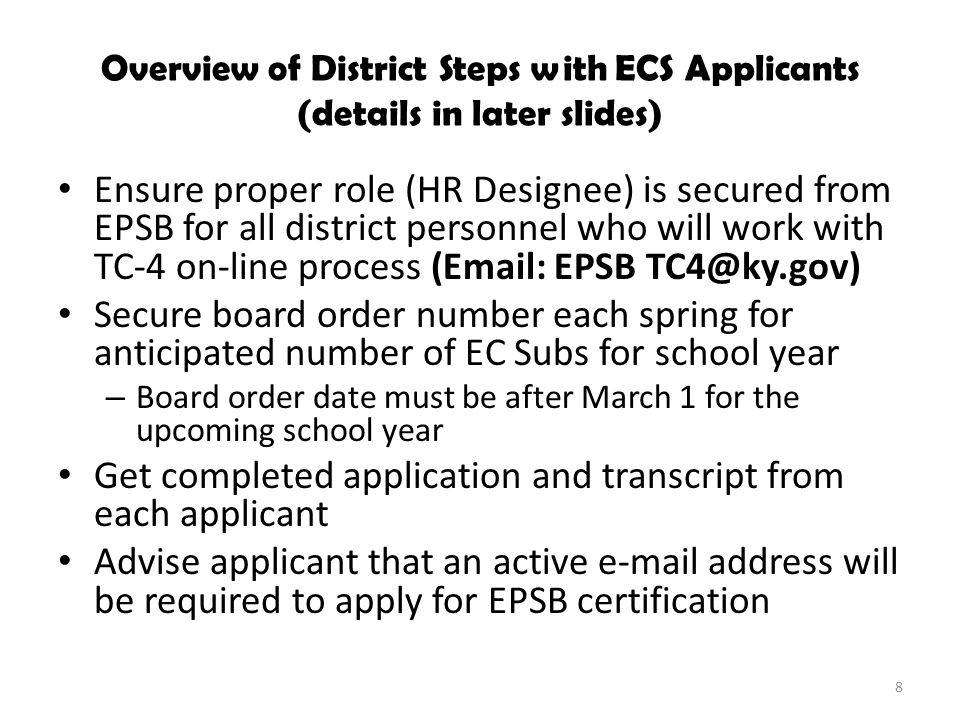 Overview of District Steps with ECS Applicants (details in later slides) Ensure proper role (HR Designee) is secured from EPSB for all district personnel who will work with TC-4 on-line process (Email: EPSB TC4@ky.gov) Secure board order number each spring for anticipated number of EC Subs for school year – Board order date must be after March 1 for the upcoming school year Get completed application and transcript from each applicant Advise applicant that an active e-mail address will be required to apply for EPSB certification 8