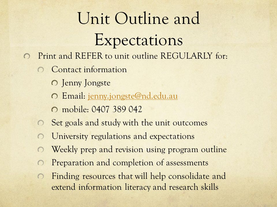 Unit Outline and Expectations Print and REFER to unit outline REGULARLY for: Contact information Jenny Jongste Email: jenny.jongste@nd.edu.aujenny.jongste@nd.edu.au mobile: 0407 389 042 Set goals and study with the unit outcomes University regulations and expectations Weekly prep and revision using program outline Preparation and completion of assessments Finding resources that will help consolidate and extend information literacy and research skills