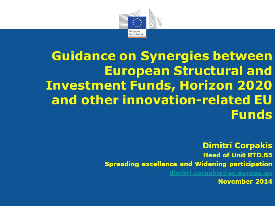 Guidance on Synergies between European Structural and Investment Funds, Horizon 2020 and other innovation-related EU Funds Dimitri Corpakis Head of Unit RTD.B5 Spreading excellence and Widening participation dimitri.corpakis@ec.europa.eu November 2014
