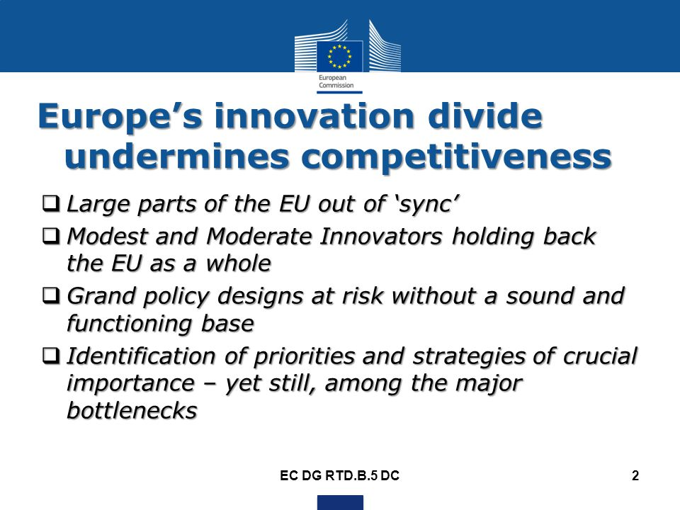 Europe's innovation divide undermines competitiveness  Large parts of the EU out of 'sync'  Modest and Moderate Innovators holding back the EU as a whole  Grand policy designs at risk without a sound and functioning base  Identification of priorities and strategies of crucial importance – yet still, among the major bottlenecks EC DG RTD.B.5 DC2