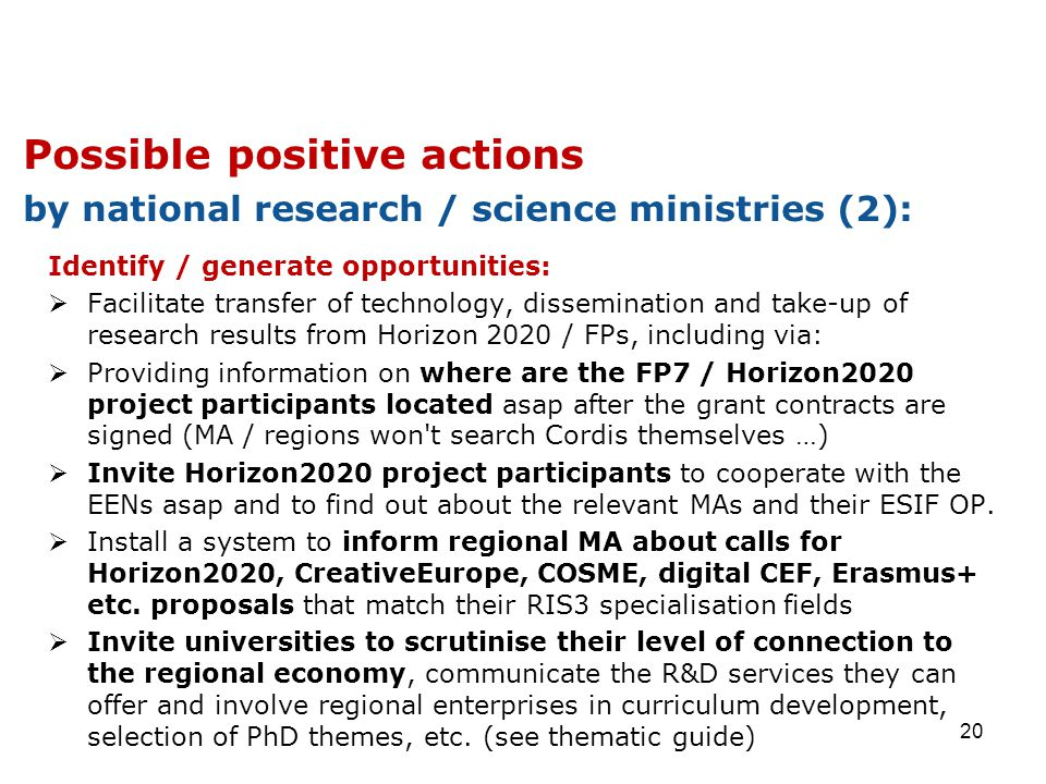 Identify / generate opportunities:  Facilitate transfer of technology, dissemination and take-up of research results from Horizon 2020 / FPs, including via:  Providing information on where are the FP7 / Horizon2020 project participants located asap after the grant contracts are signed (MA / regions won t search Cordis themselves …)  Invite Horizon2020 project participants to cooperate with the EENs asap and to find out about the relevant MAs and their ESIF OP.