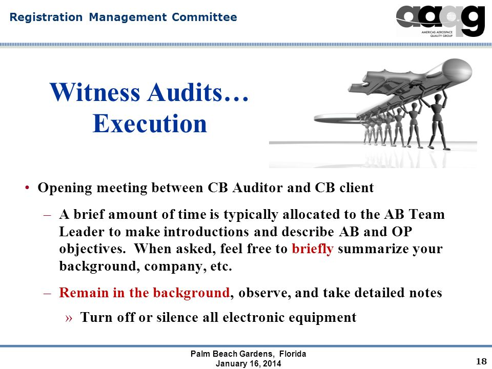 Registration Management Committee Palm Beach Gardens, Florida January 16, 2014 Witness Audits… Execution Audit begins with AB's opening meeting with the CB –At this point you can only talk to the AB team…you can not ask questions or discuss the audit, standard, etc with the CB team or CB's client.