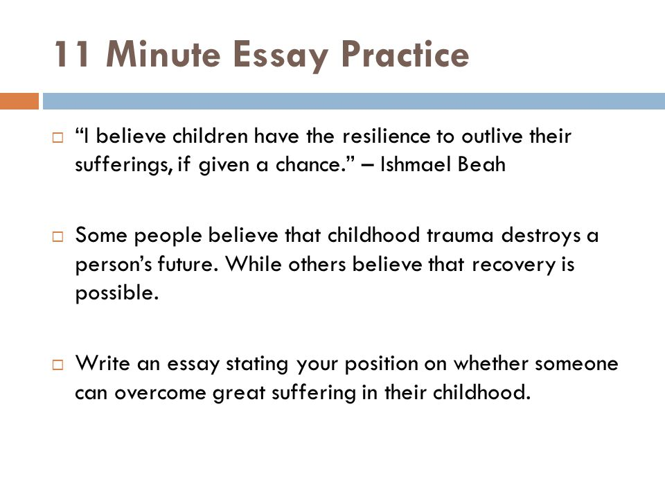 11 Minute Essay Practice  I believe children have the resilience to outlive their sufferings, if given a chance. – Ishmael Beah  Some people believe that childhood trauma destroys a person's future.