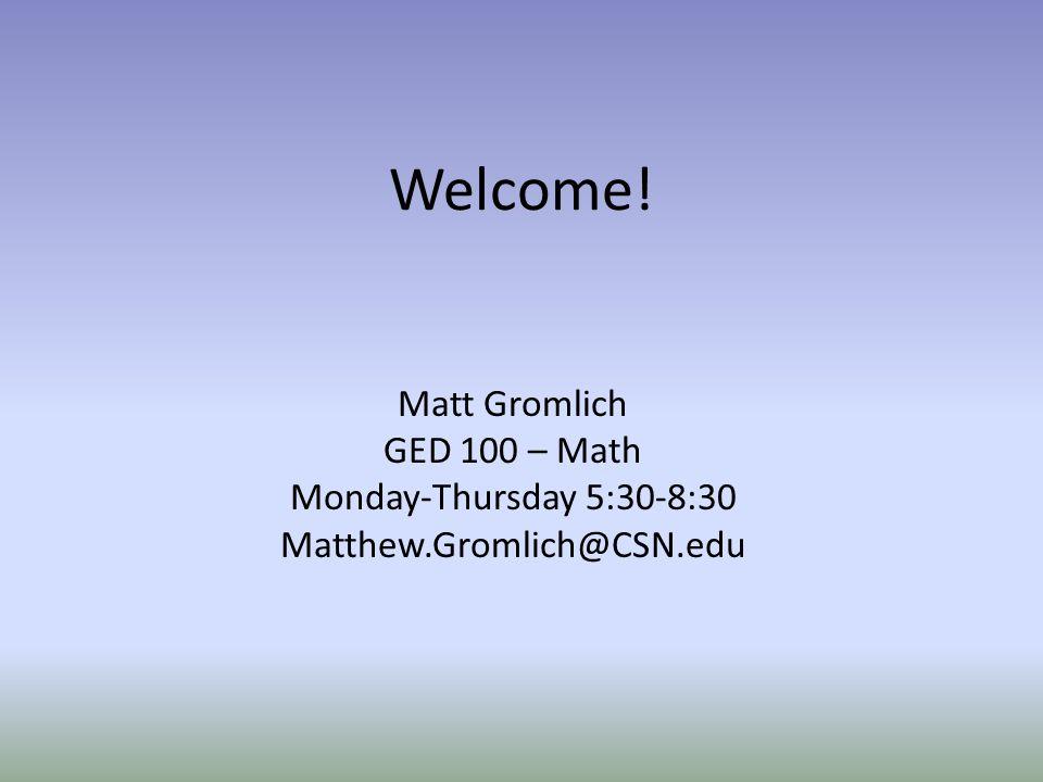 Welcome! Matt Gromlich GED 100 – Math Monday-Thursday 5:30-8:30 Matthew.Gromlich@CSN.edu