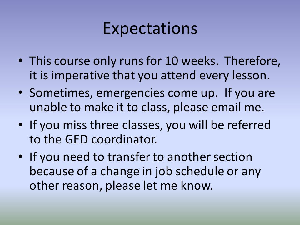 Expectations This course only runs for 10 weeks. Therefore, it is imperative that you attend every lesson. Sometimes, emergencies come up. If you are