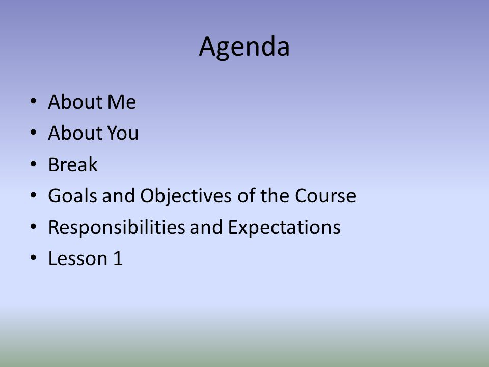 Agenda About Me About You Break Goals and Objectives of the Course Responsibilities and Expectations Lesson 1