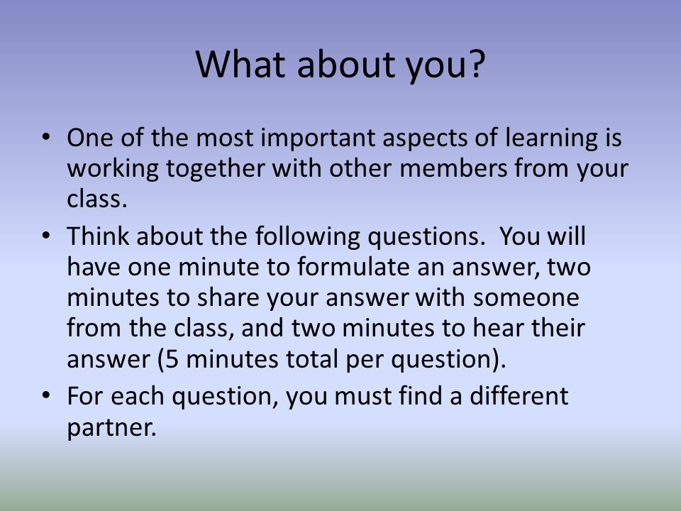 What about you? One of the most important aspects of learning is working together with other members from your class. Think about the following questi