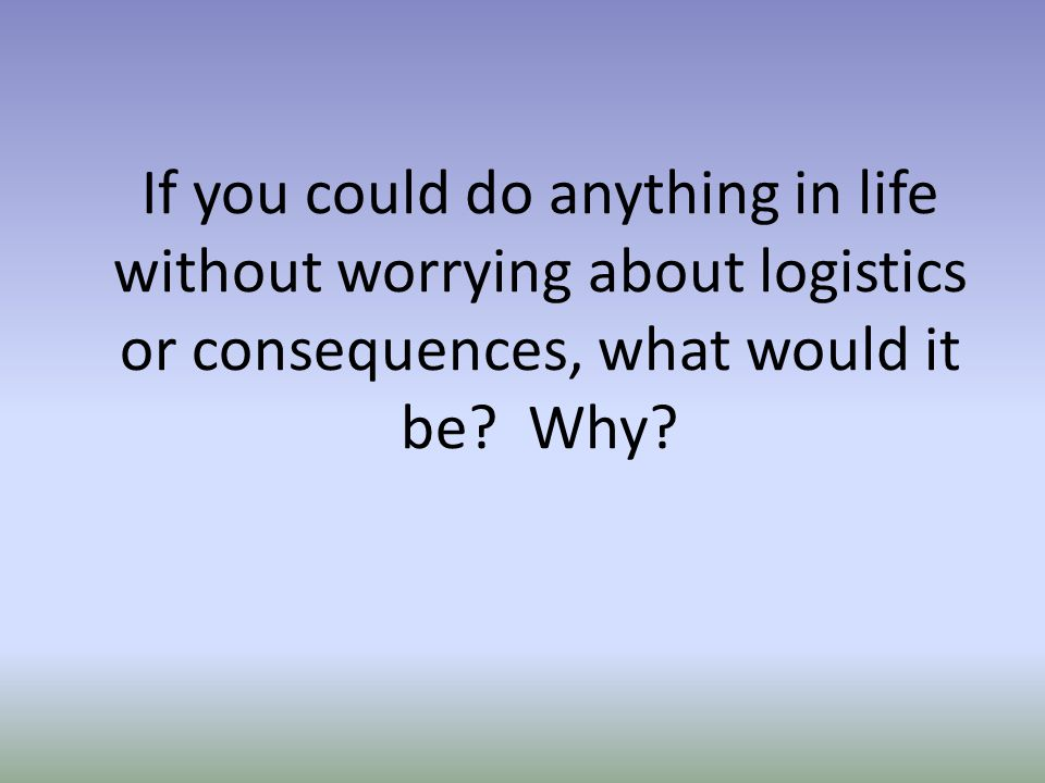 If you could do anything in life without worrying about logistics or consequences, what would it be? Why?