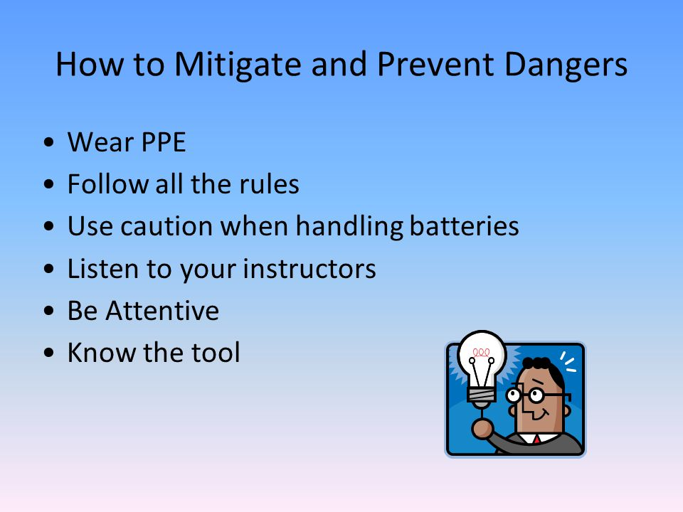 How to Mitigate and Prevent Dangers Wear PPE Follow all the rules Use caution when handling batteries Listen to your instructors Be Attentive Know the tool