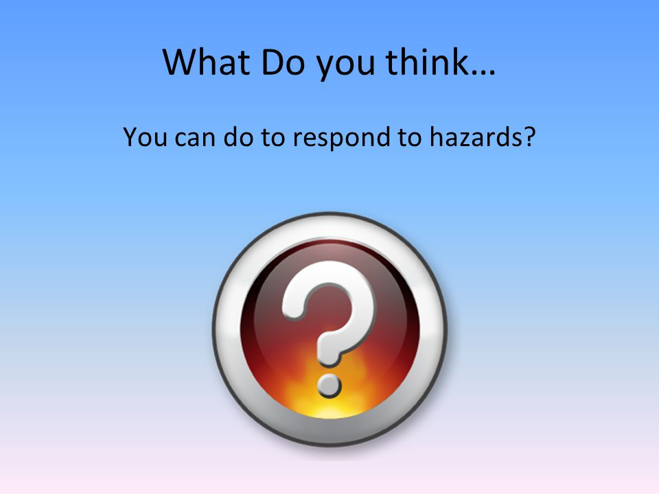 What Do you think… You can do to respond to hazards