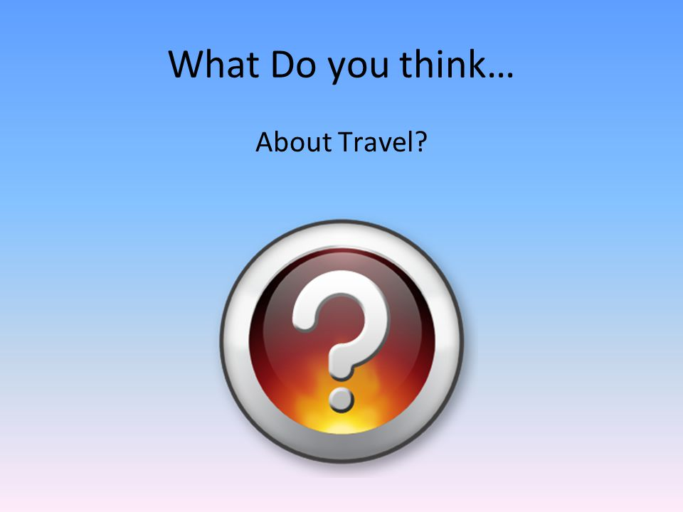 What Do you think… About Travel