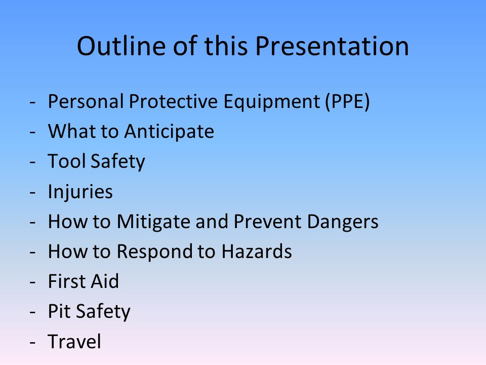 Outline of this Presentation -Personal Protective Equipment (PPE) -What to Anticipate -Tool Safety -Injuries -How to Mitigate and Prevent Dangers -How to Respond to Hazards -First Aid -Pit Safety -Travel