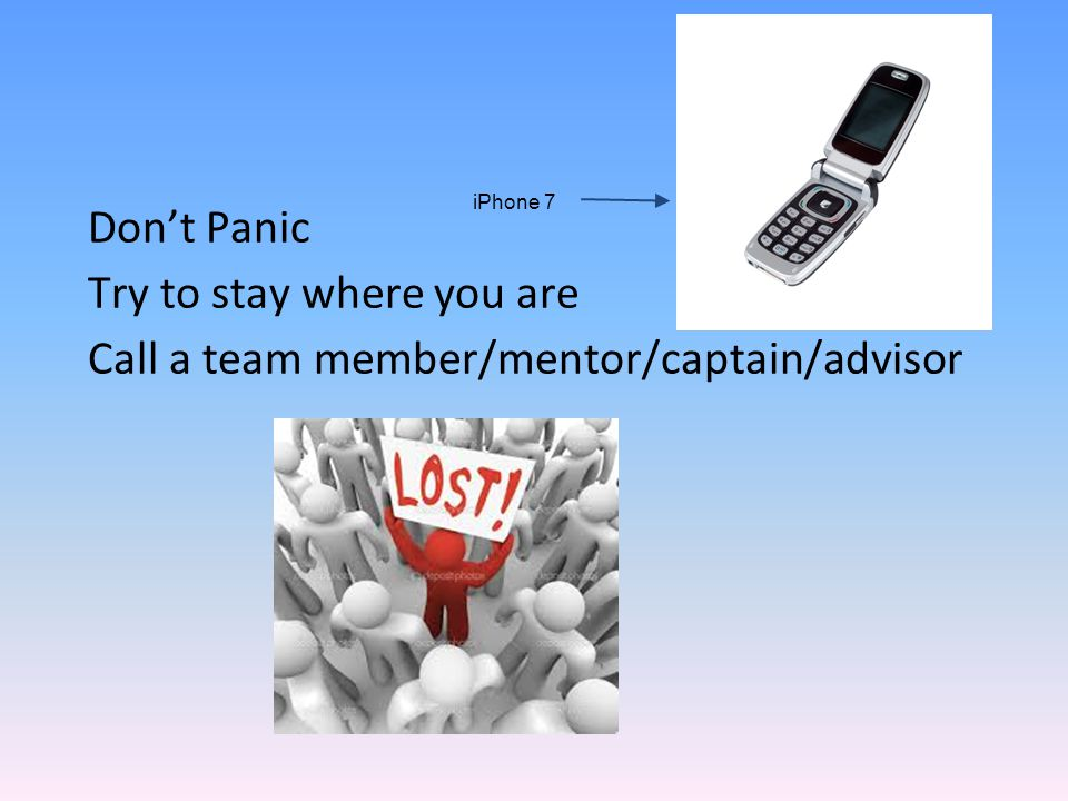 Don't Panic Try to stay where you are Call a team member/mentor/captain/advisor iPhone 7