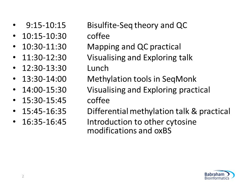 9:15-10:15 Bisulfite-Seq theory and QC 10:15-10:30coffee 10:30-11:30Mapping and QC practical 11:30-12:30Visualising and Exploring talk 12:30-13:30Lunc