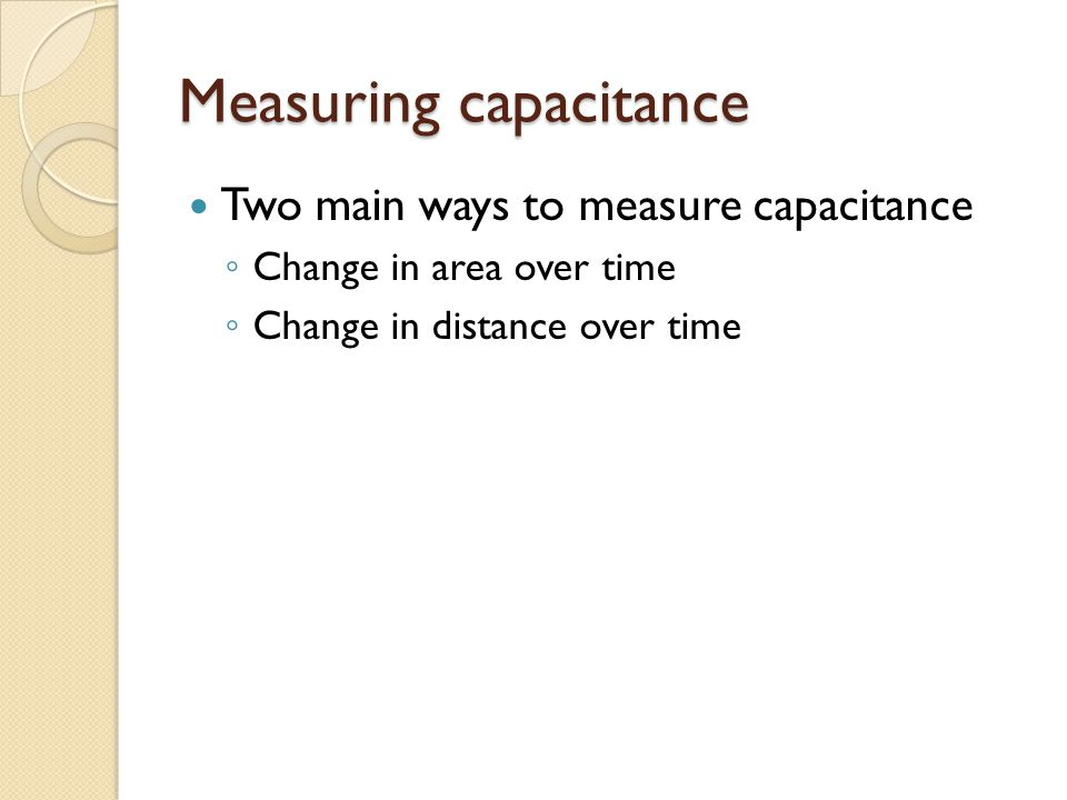 Measuring capacitance Two main ways to measure capacitance ◦ Change in area over time ◦ Change in distance over time