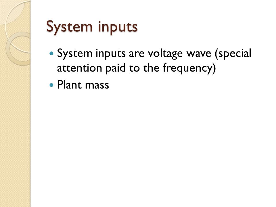 System inputs System inputs are voltage wave (special attention paid to the frequency) Plant mass