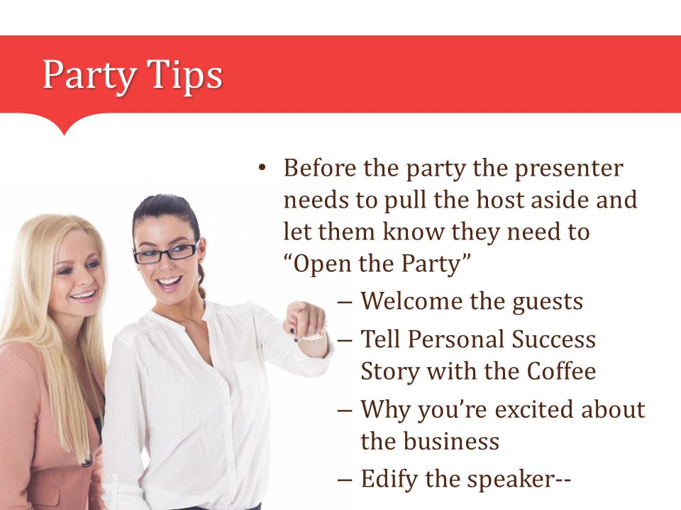 Party Tips Before the party the presenter needs to pull the host aside and let them know they need to Open the Party – Welcome the guests – Tell Personal Success Story with the Coffee – Why you're excited about the business – Edify the speaker--