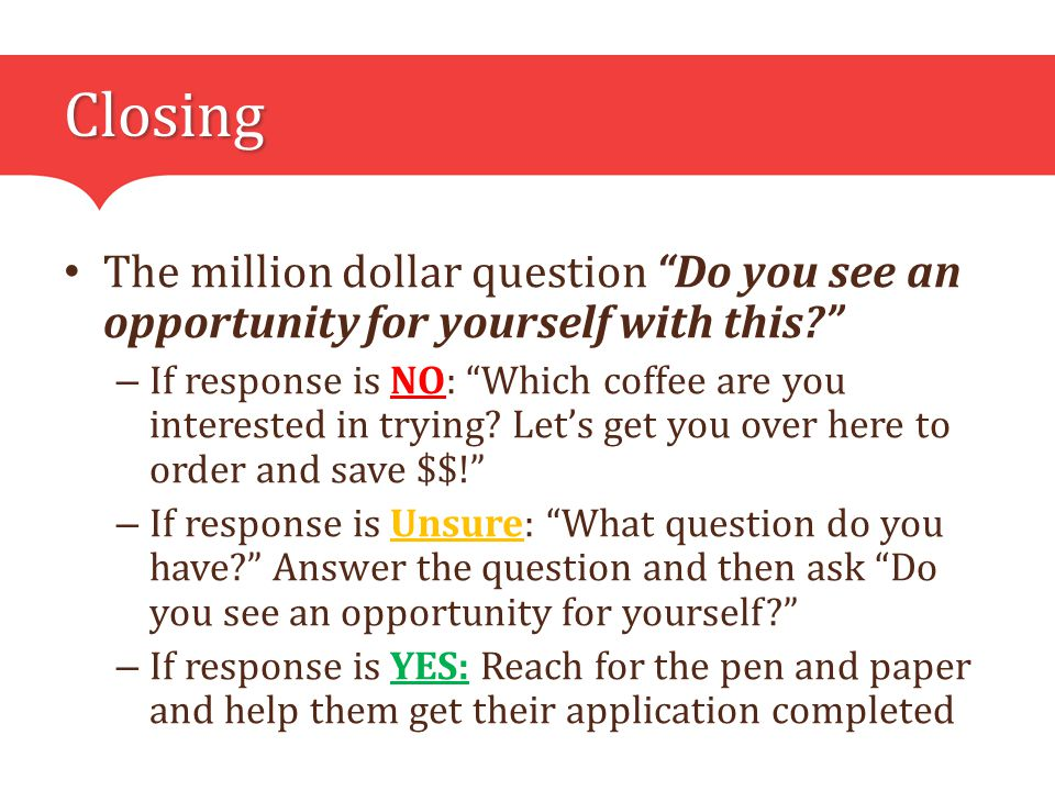 Closing The million dollar question Do you see an opportunity for yourself with this – If response is NO: Which coffee are you interested in trying.