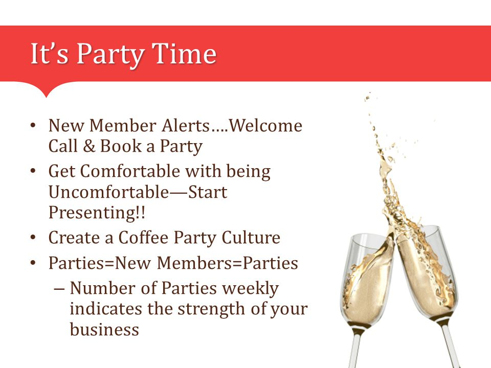 It's Party Time New Member Alerts….Welcome Call & Book a Party Get Comfortable with being Uncomfortable—Start Presenting!.