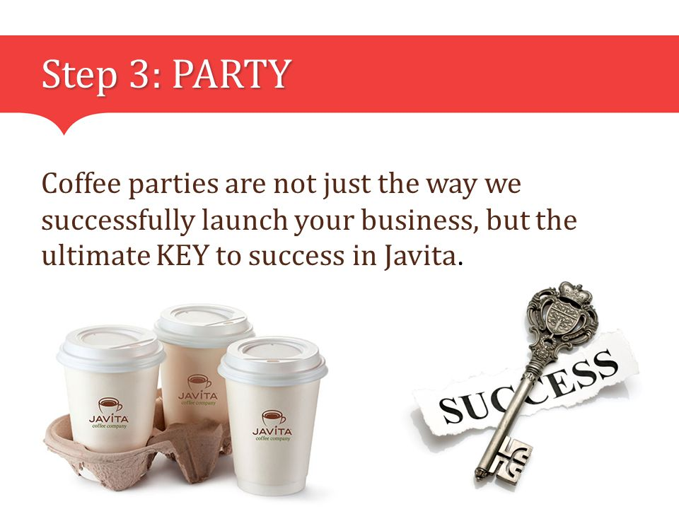 Step 3: PARTY Coffee parties are not just the way we successfully launch your business, but the ultimate KEY to success in Javita.