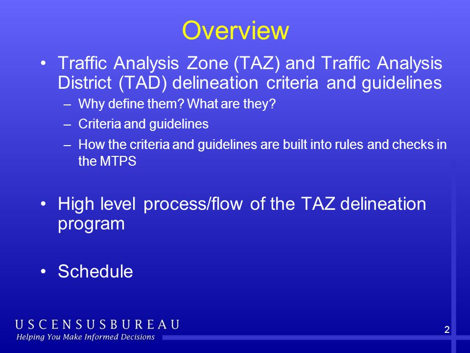 Overview Traffic Analysis Zone (TAZ) and Traffic Analysis District (TAD) delineation criteria and guidelines –Why define them.