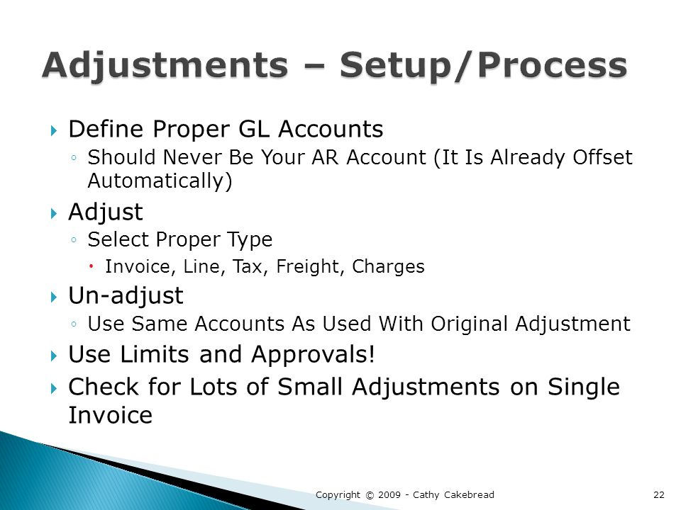  Define Proper GL Accounts ◦Should Never Be Your AR Account (It Is Already Offset Automatically)  Adjust ◦Select Proper Type  Invoice, Line, Tax, Freight, Charges  Un-adjust ◦Use Same Accounts As Used With Original Adjustment  Use Limits and Approvals.