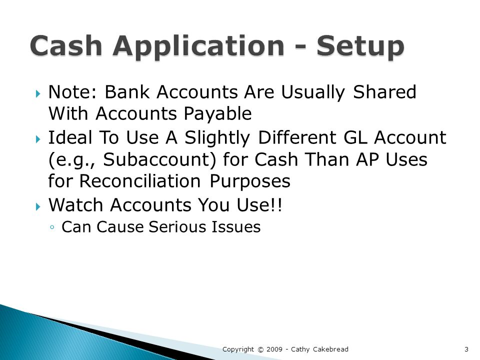  Note: Bank Accounts Are Usually Shared With Accounts Payable  Ideal To Use A Slightly Different GL Account (e.g., Subaccount) for Cash Than AP Uses for Reconciliation Purposes  Watch Accounts You Use!.