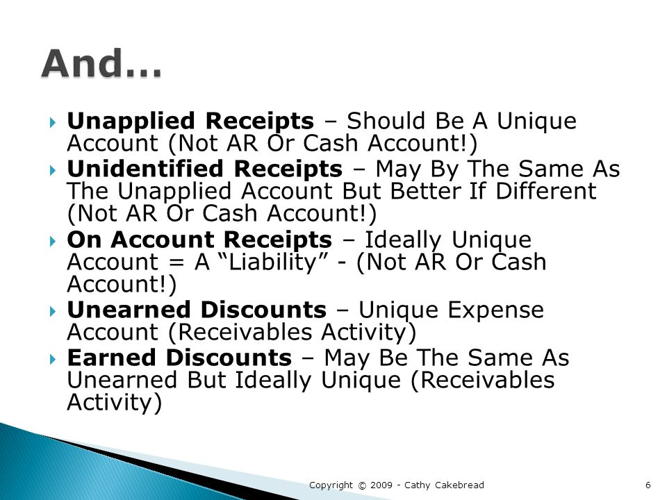  Unapplied Receipts – Should Be A Unique Account (Not AR Or Cash Account!)  Unidentified Receipts – May By The Same As The Unapplied Account But Better If Different (Not AR Or Cash Account!)  On Account Receipts – Ideally Unique Account = A Liability - (Not AR Or Cash Account!)  Unearned Discounts – Unique Expense Account (Receivables Activity)  Earned Discounts – May Be The Same As Unearned But Ideally Unique (Receivables Activity) Copyright © 2009 - Cathy Cakebread6