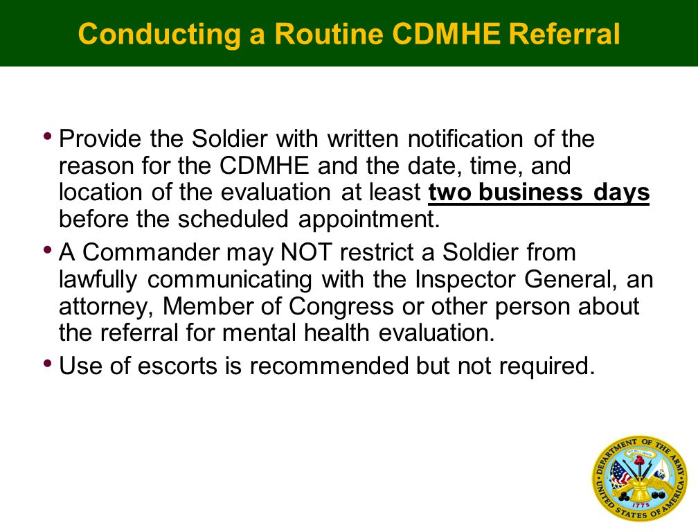Conducting a Routine CDMHE Referral Provide the Soldier with written notification of the reason for the CDMHE and the date, time, and location of the evaluation at least two business days before the scheduled appointment.