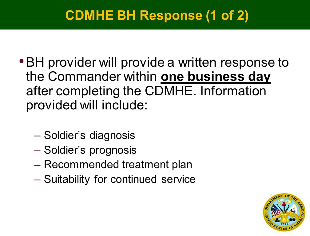 CDMHE BH Response (1 of 2) BH provider will provide a written response to the Commander within one business day after completing the CDMHE.