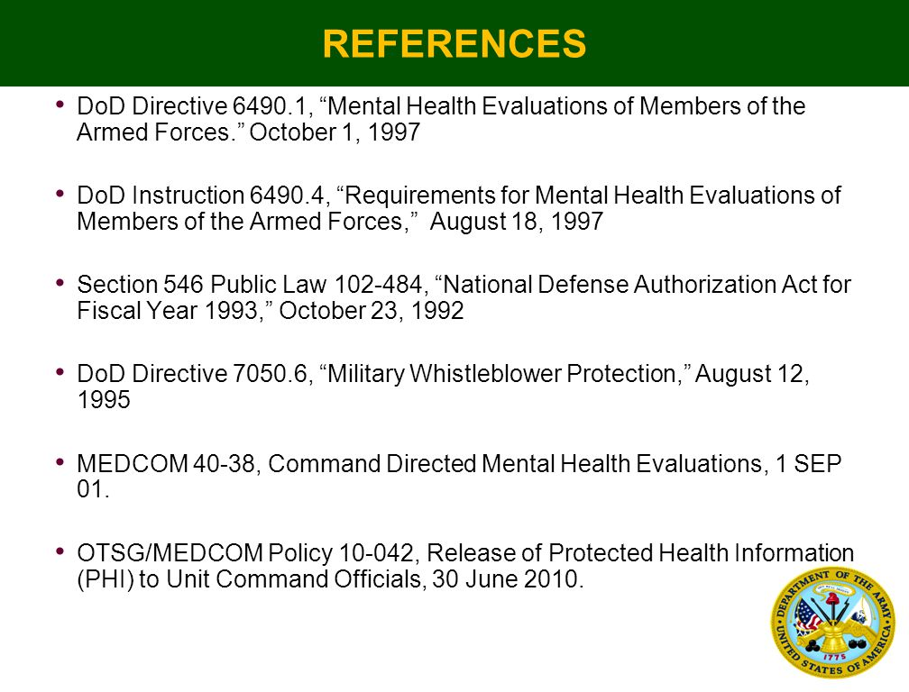REFERENCES DoD Directive 6490.1, Mental Health Evaluations of Members of the Armed Forces. October 1, 1997 DoD Instruction 6490.4, Requirements for Mental Health Evaluations of Members of the Armed Forces, August 18, 1997 Section 546 Public Law 102-484, National Defense Authorization Act for Fiscal Year 1993, October 23, 1992 DoD Directive 7050.6, Military Whistleblower Protection, August 12, 1995 MEDCOM 40-38, Command Directed Mental Health Evaluations, 1 SEP 01.