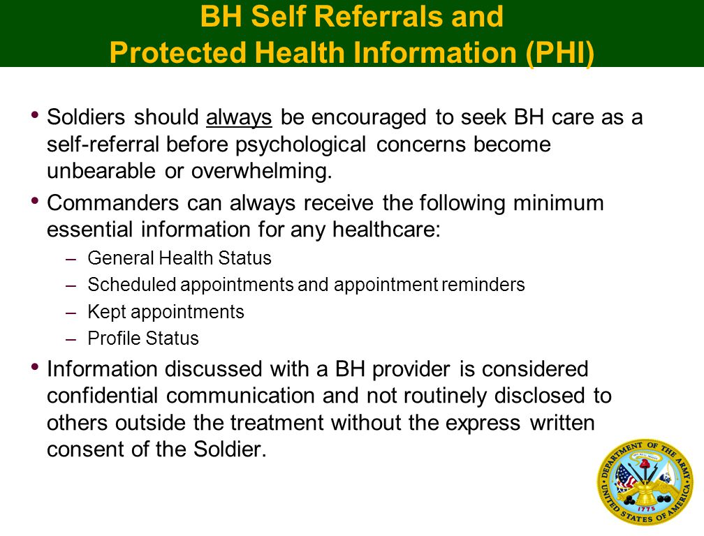 BH Self Referrals and Protected Health Information (PHI) Soldiers should always be encouraged to seek BH care as a self-referral before psychological concerns become unbearable or overwhelming.