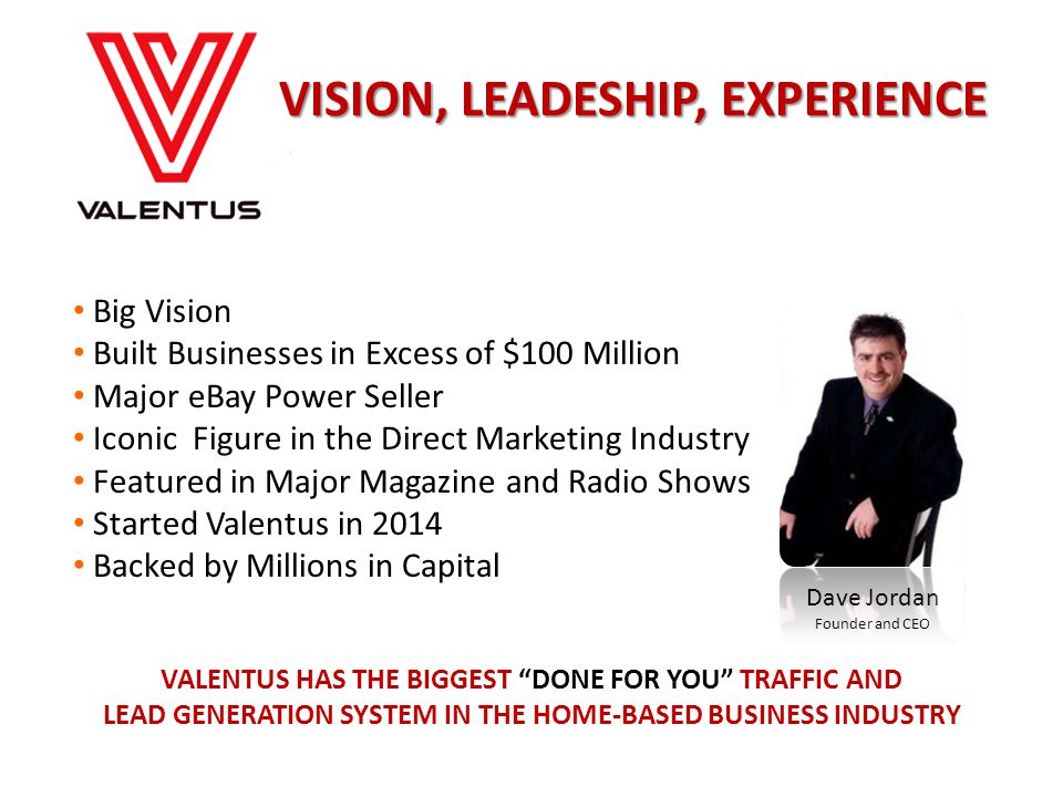 Dave Jordan Founder and CEO Big Vision Built Businesses in Excess of $100 Million Major eBay Power Seller Iconic Figure in the Direct Marketing Industry Featured in Major Magazine and Radio Shows Started Valentus in 2014 Backed by Millions in Capital VALENTUS HAS THE BIGGEST DONE FOR YOU TRAFFIC AND LEAD GENERATION SYSTEM IN THE HOME-BASED BUSINESS INDUSTRY VISION, LEADESHIP, EXPERIENCE