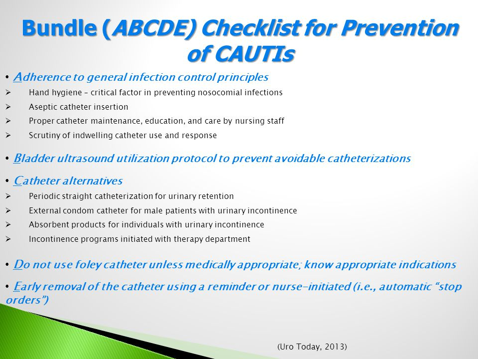 Bundle (ABCDE) Checklist for Prevention of CAUTIs A dherence to general infection control principles  Hand hygiene – critical factor in preventing nosocomial infections  Aseptic catheter insertion  Proper catheter maintenance, education, and care by nursing staff  Scrutiny of indwelling catheter use and response B ladder ultrasound utilization protocol to prevent avoidable catheterizations C atheter alternatives  Periodic straight catheterization for urinary retention  External condom catheter for male patients with urinary incontinence  Absorbent products for individuals with urinary incontinence  Incontinence programs initiated with therapy department D o not use foley catheter unless medically appropriate; know appropriate indications E arly removal of the catheter using a reminder or nurse-initiated (i.e., automatic stop orders ) (Uro Today, 2013)