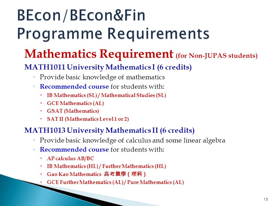 Mathematics Requirement (for Non-JUPAS students) MATH1011 University Mathematics I (6 credits) ◦ Provide basic knowledge of mathematics ◦ Recommended