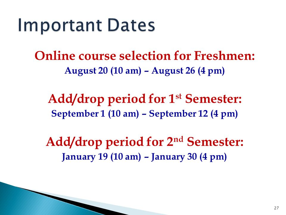 Online course selection for Freshmen: August 20 (10 am) – August 26 (4 pm) Add/drop period for 1 st Semester: September 1 (10 am) – September 12 (4 pm