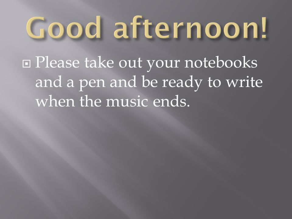  Please take out your notebooks and a pen and be ready to write when the music ends.