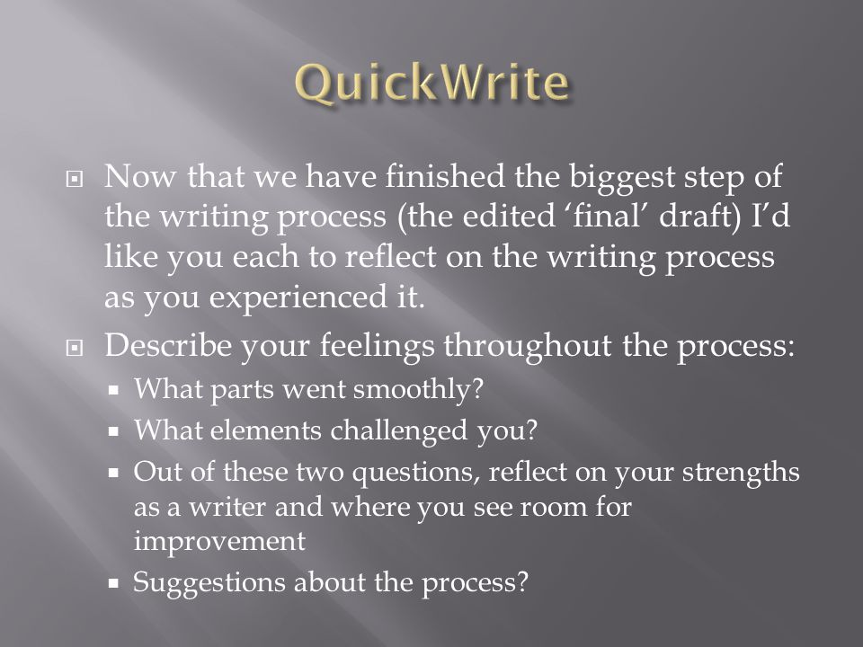  Now that we have finished the biggest step of the writing process (the edited 'final' draft) I'd like you each to reflect on the writing process as you experienced it.