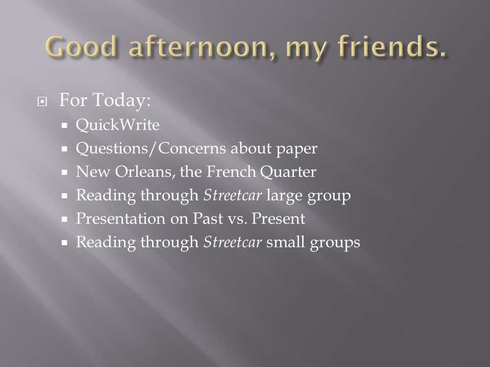  For Today:  QuickWrite  Questions/Concerns about paper  New Orleans, the French Quarter  Reading through Streetcar large group  Presentation on Past vs.