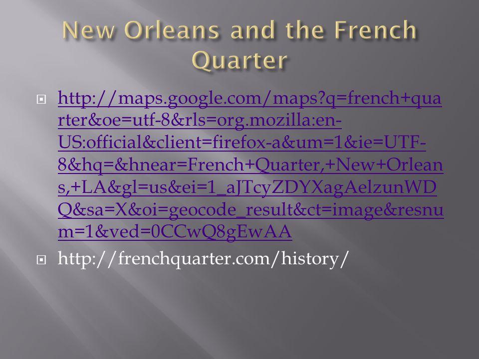 http://maps.google.com/maps q=french+qua rter&oe=utf-8&rls=org.mozilla:en- US:official&client=firefox-a&um=1&ie=UTF- 8&hq=&hnear=French+Quarter,+New+Orlean s,+LA&gl=us&ei=1_aJTcyZDYXagAelzunWD Q&sa=X&oi=geocode_result&ct=image&resnu m=1&ved=0CCwQ8gEwAA http://maps.google.com/maps q=french+qua rter&oe=utf-8&rls=org.mozilla:en- US:official&client=firefox-a&um=1&ie=UTF- 8&hq=&hnear=French+Quarter,+New+Orlean s,+LA&gl=us&ei=1_aJTcyZDYXagAelzunWD Q&sa=X&oi=geocode_result&ct=image&resnu m=1&ved=0CCwQ8gEwAA  http://frenchquarter.com/history/